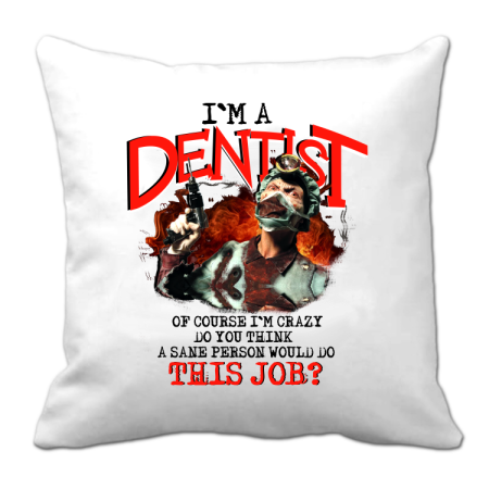 I`m Dentist of course I`m Crazy Do you think a sane person would do This Job? - Poduszka