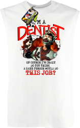 I`m Dentist of course I`m Crazy Do you think a sane person would do This Job? - Bezrękawnik męski biały