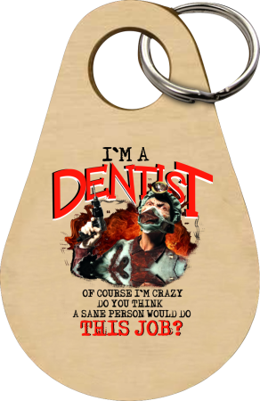 I`m Dentist of course I`m Crazy Do you think a sane person would do This Job? - Brelok